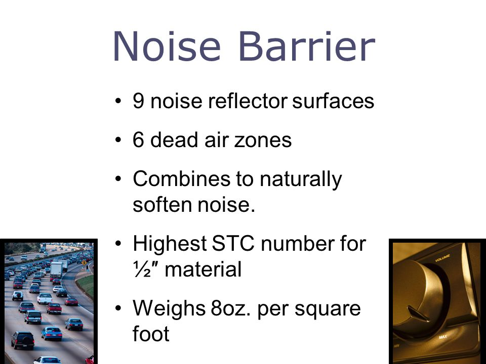 Noise Barrier 9 noise reflector surfaces 6 dead air zones Combines to naturally soften noise. Highest STC number for ½ material Weighs 8oz. per square
