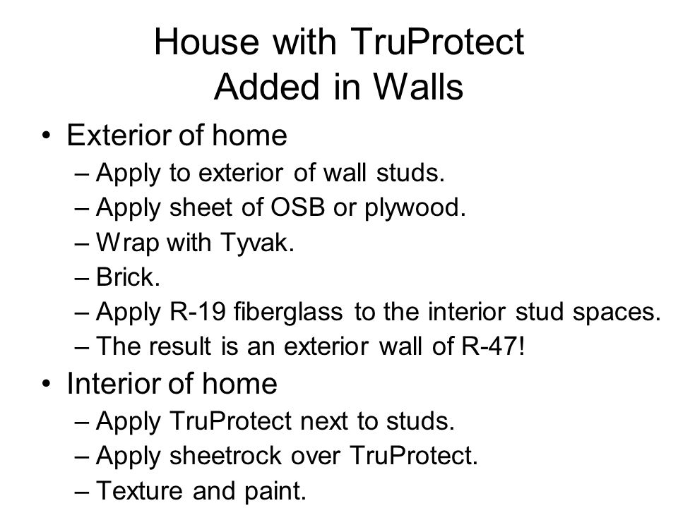 House with TruProtect Added in Walls Exterior of home –Apply to exterior of wall studs. –Apply sheet of OSB or plywood. –Wrap with Tyvak. –Brick. –App