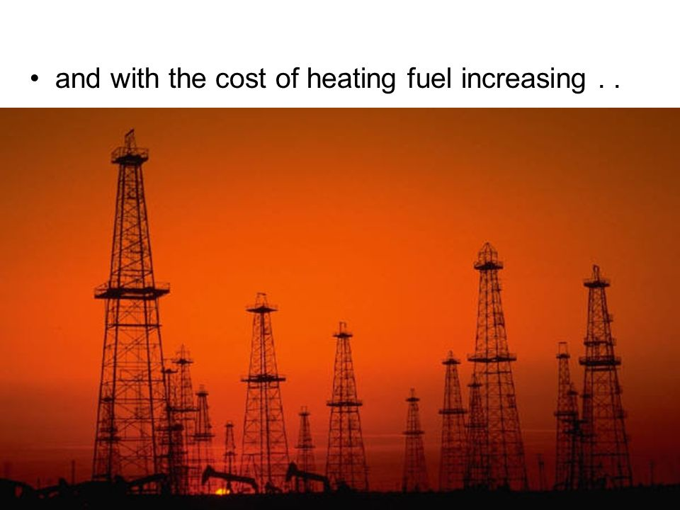 and with the cost of heating fuel increasing..