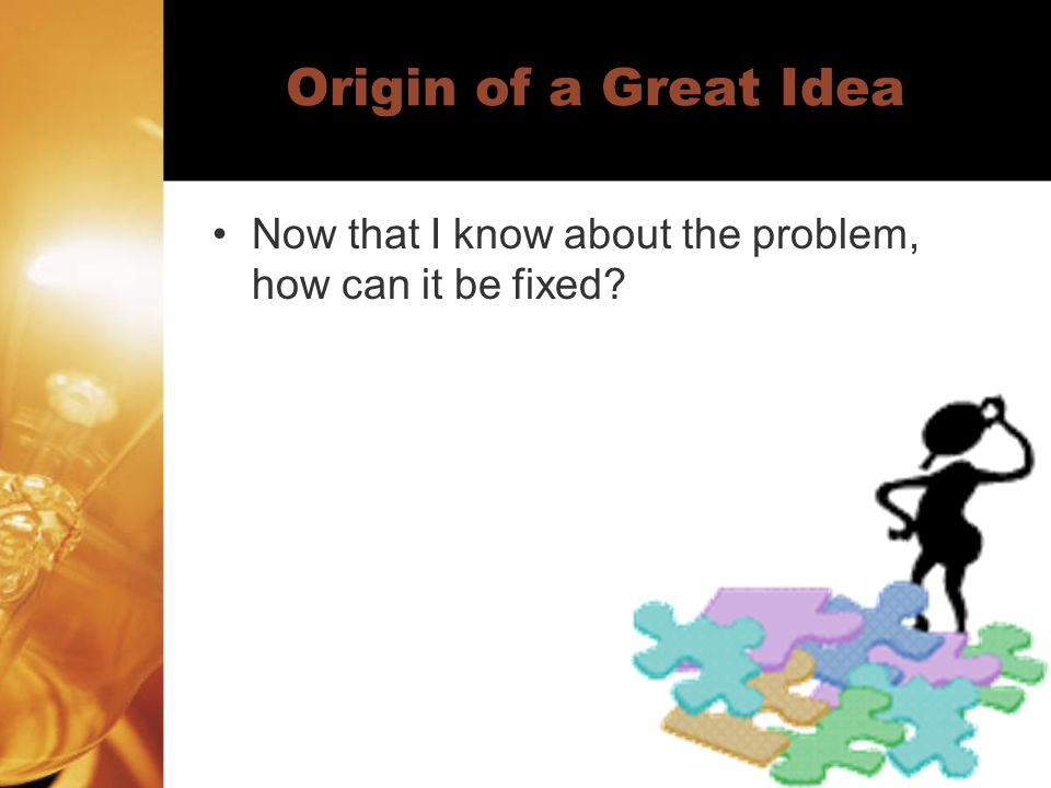 Origin of a Great Idea Now that I know about the problem, how can it be fixed?