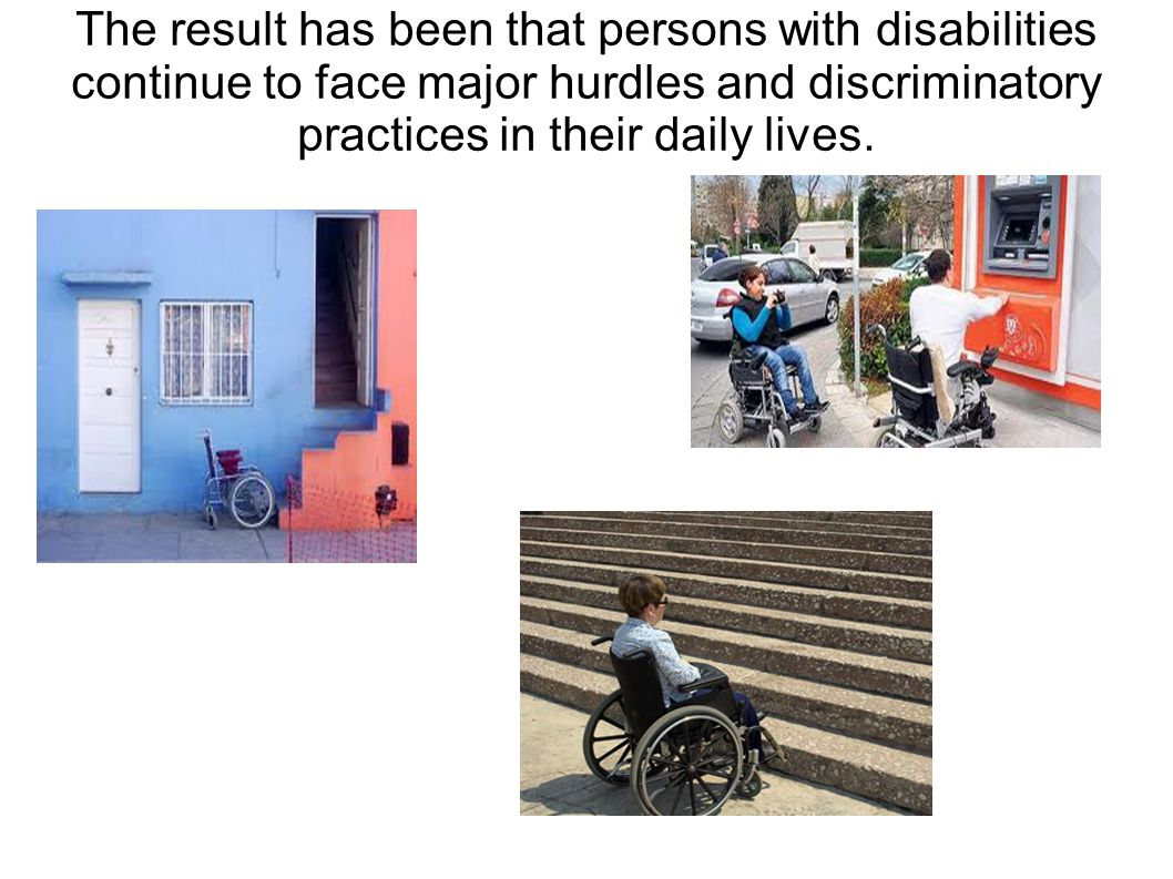 The result has been that persons with disabilities continue to face major hurdles and discriminatory practices in their daily lives.