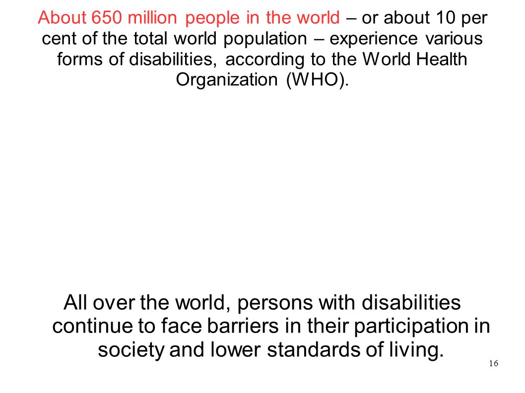 About 650 million people in the world – or about 10 per cent of the total world population – experience various forms of disabilities, according to th
