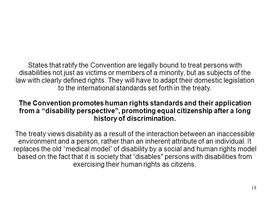 18 States that ratify the Convention are legally bound to treat persons with disabilities not just as victims or members of a minority, but as subject