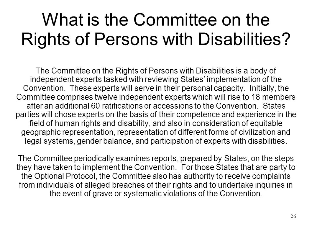 26 What is the Committee on the Rights of Persons with Disabilities? The Committee on the Rights of Persons with Disabilities is a body of independent