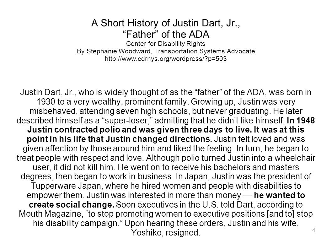 4 A Short History of Justin Dart, Jr., Father of the ADA Center for Disability Rights By Stephanie Woodward, Transportation Systems Advocate http://www.cdrnys.org/wordpress/ p=503 Justin Dart, Jr., who is widely thought of as the father of the ADA, was born in 1930 to a very wealthy, prominent family.