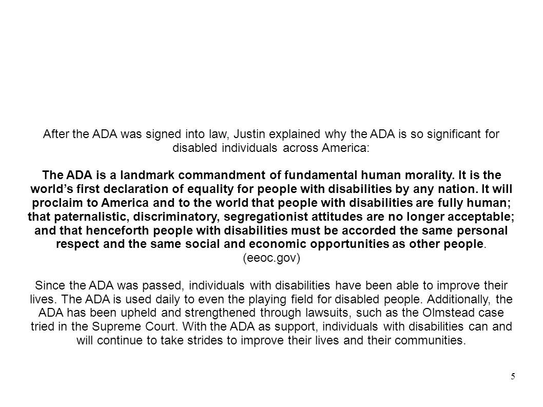 5 After the ADA was signed into law, Justin explained why the ADA is so significant for disabled individuals across America: The ADA is a landmark com