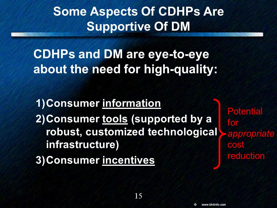 © www.bhtinfo.com 15 Some Aspects Of CDHPs Are Supportive Of DM CDHPs and DM are eye-to-eye about the need for high-quality: 1)Consumer information 2)Consumer tools (supported by a robust, customized technological infrastructure) 3)Consumer incentives Potential for appropriate cost reduction