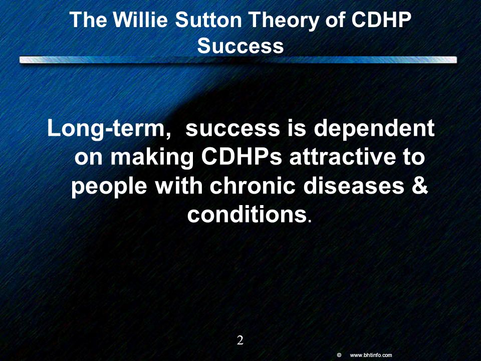 © www.bhtinfo.com 2 The Willie Sutton Theory of CDHP Success Long-term, success is dependent on making CDHPs attractive to people with chronic diseases & conditions.