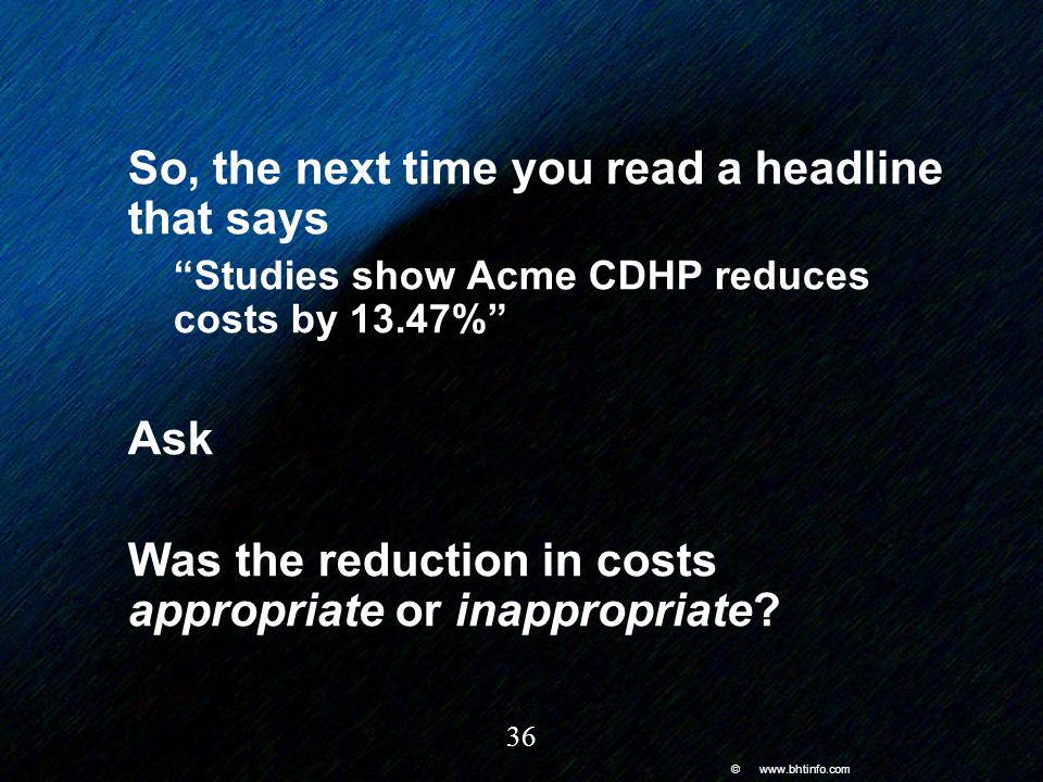 © www.bhtinfo.com 36 So, the next time you read a headline that says Studies show Acme CDHP reduces costs by 13.47% Ask Was the reduction in costs appropriate or inappropriate