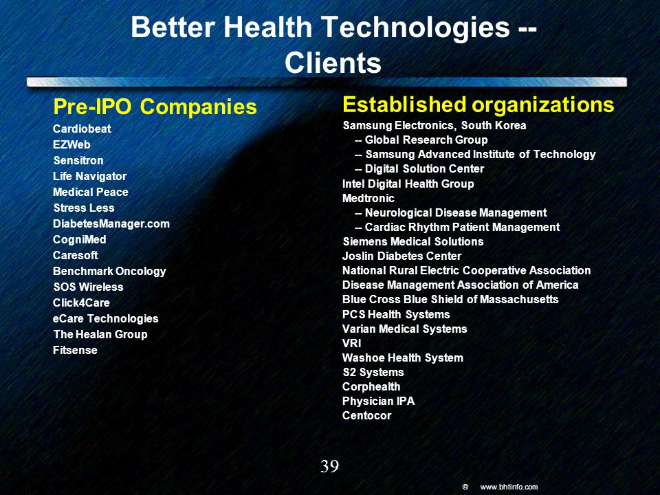 © www.bhtinfo.com 39 Better Health Technologies -- Clients Pre-IPO Companies Cardiobeat EZWeb Sensitron Life Navigator Medical Peace Stress Less DiabetesManager.com CogniMed Caresoft Benchmark Oncology SOS Wireless Click4Care eCare Technologies The Healan Group Fitsense Established organizations Samsung Electronics, South Korea -- Global Research Group -- Samsung Advanced Institute of Technology -- Digital Solution Center Intel Digital Health Group Medtronic -- Neurological Disease Management -- Cardiac Rhythm Patient Management Siemens Medical Solutions Joslin Diabetes Center National Rural Electric Cooperative Association Disease Management Association of America Blue Cross Blue Shield of Massachusetts PCS Health Systems Varian Medical Systems VRI Washoe Health System S2 Systems Corphealth Physician IPA Centocor