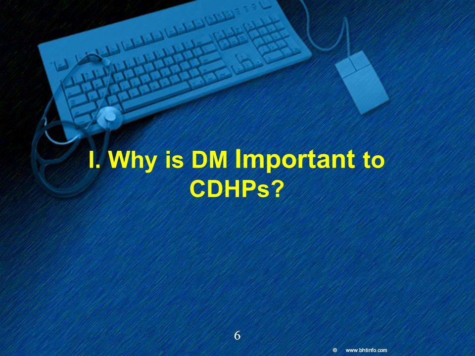 © www.bhtinfo.com 6 I. Why is DM Important to CDHPs