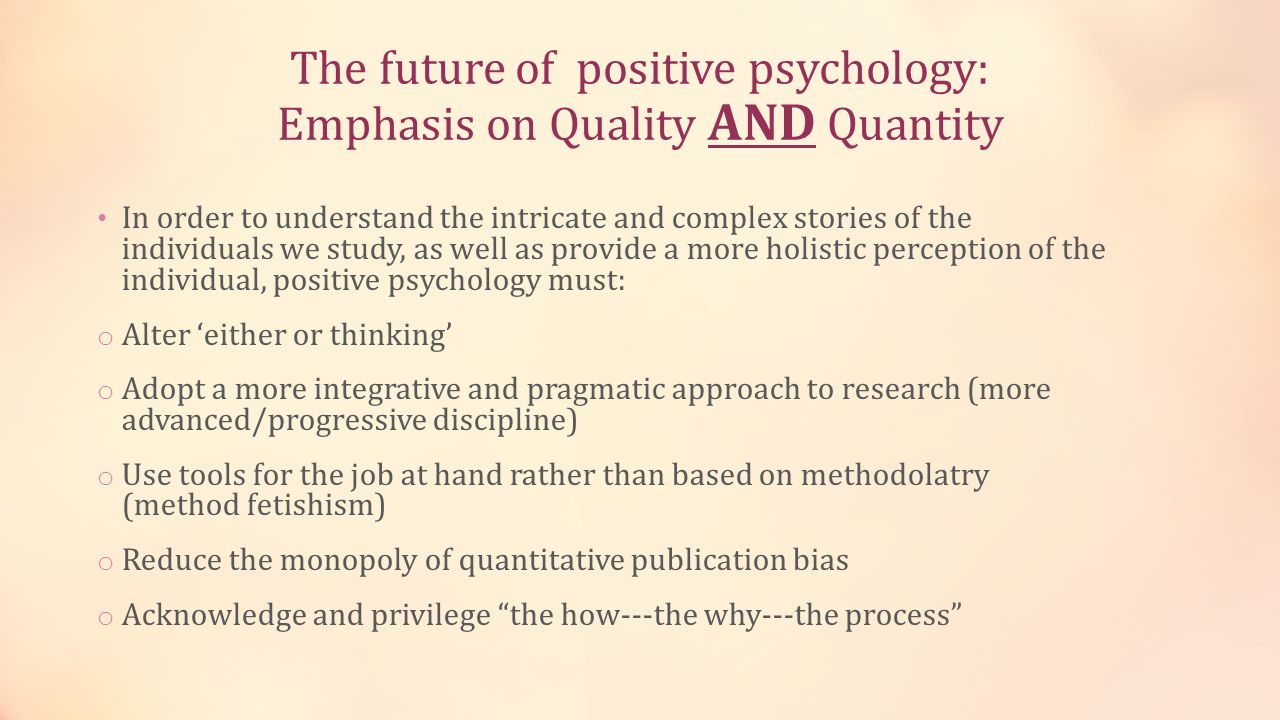 The future of positive psychology: Emphasis on Quality AND Quantity In order to understand the intricate and complex stories of the individuals we stu