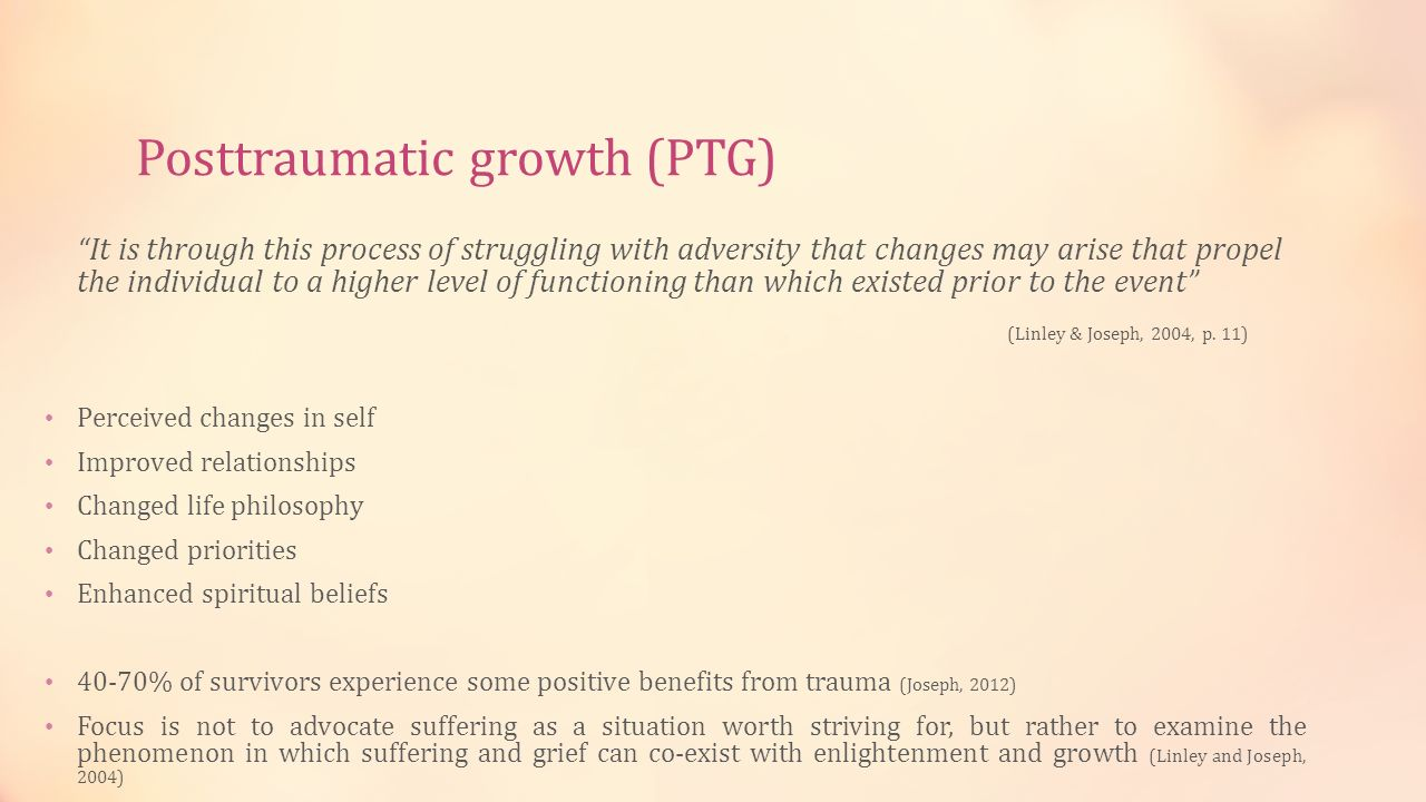 Posttraumatic growth (PTG) It is through this process of struggling with adversity that changes may arise that propel the individual to a higher level