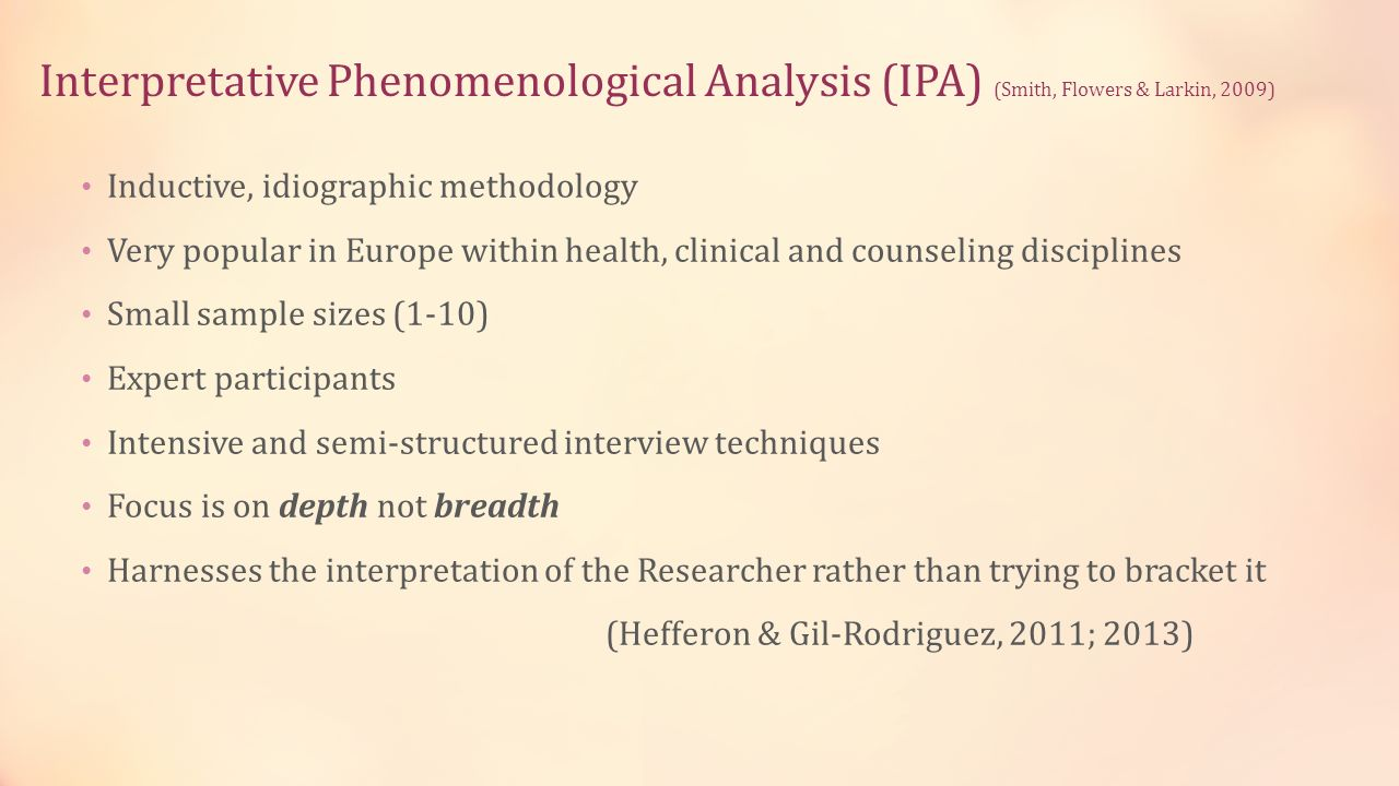 Interpretative Phenomenological Analysis (IPA) (Smith, Flowers & Larkin, 2009) Inductive, idiographic methodology Very popular in Europe within health