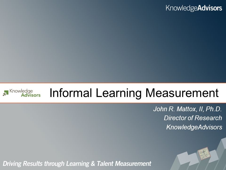 Informal Learning Measurement John R. Mattox, II, Ph.D. Director of Research KnowledgeAdvisors