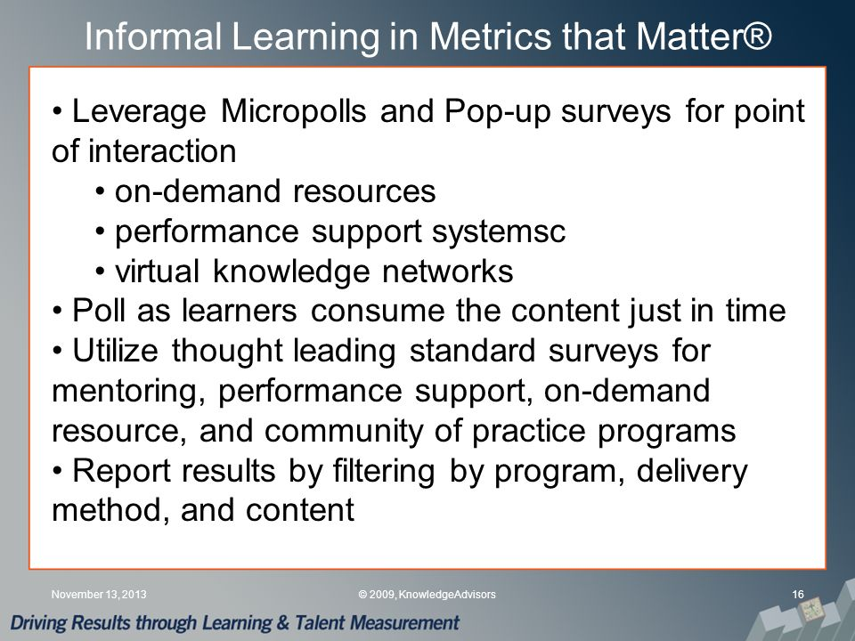 Informal Learning in Metrics that Matter® 16November 13, 2013© 2009, KnowledgeAdvisors Leverage Micropolls and Pop-up surveys for point of interaction on-demand resources performance support systemsc virtual knowledge networks Poll as learners consume the content just in time Utilize thought leading standard surveys for mentoring, performance support, on-demand resource, and community of practice programs Report results by filtering by program, delivery method, and content