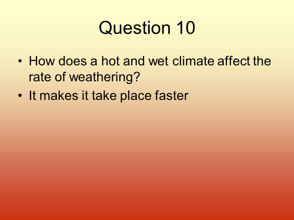 Question 10 How does a hot and wet climate affect the rate of weathering? It makes it take place faster