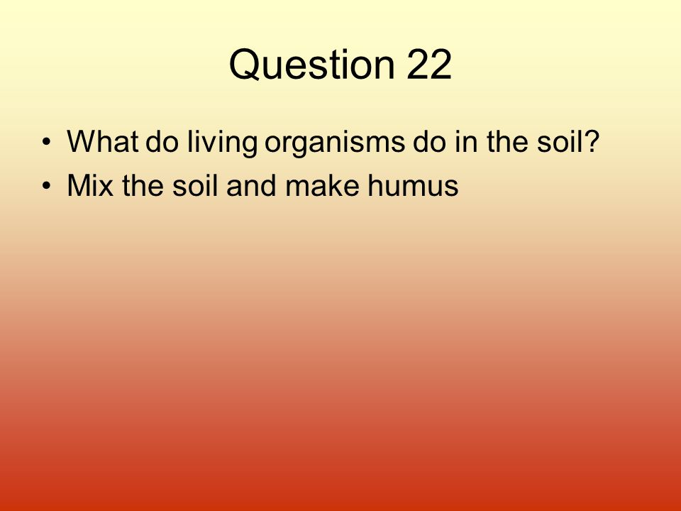 Question 22 What do living organisms do in the soil? Mix the soil and make humus