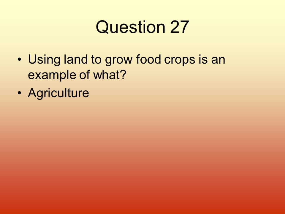 Question 27 Using land to grow food crops is an example of what? Agriculture