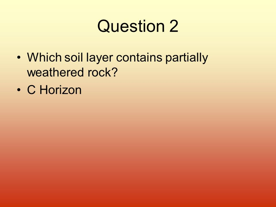 Question 2 Which soil layer contains partially weathered rock? C Horizon