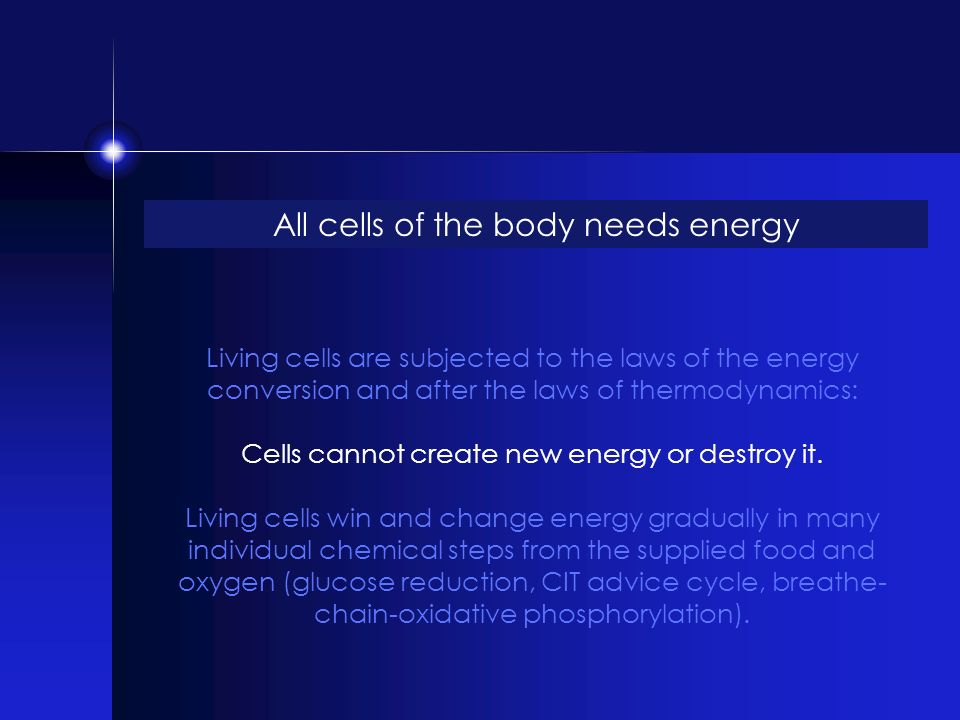 All cells of the body needs energy Living cells are subjected to the laws of the energy conversion and after the laws of thermodynamics: Cells cannot