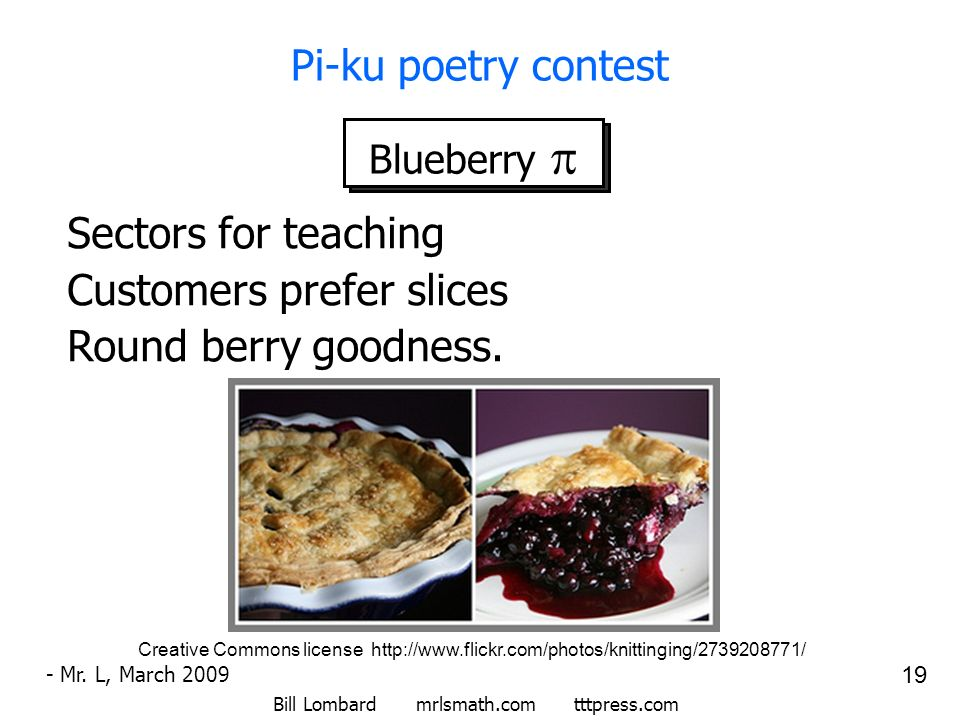 Bill Lombard mrlsmath.com tttpress.com 19 Pi-ku poetry contest Blueberry Sectors for teaching Customers prefer slices Round berry goodness. - Mr. L, M