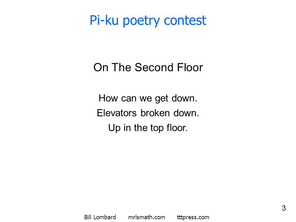 Bill Lombard mrlsmath.com tttpress.com 3 Pi-ku poetry contest On The Second Floor How can we get down. Elevators broken down. Up in the top floor.