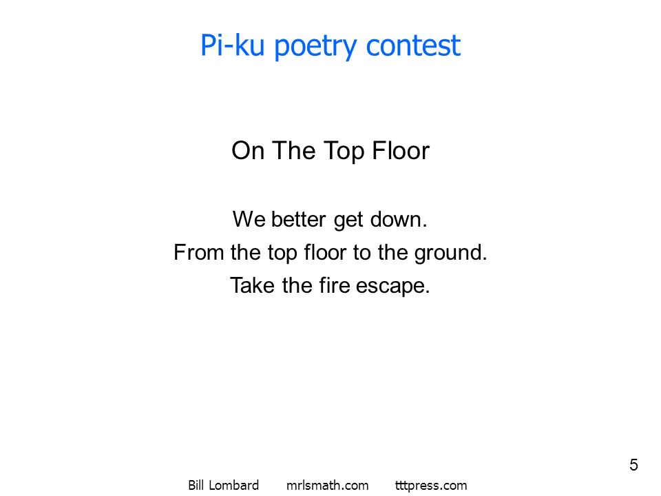 Bill Lombard mrlsmath.com tttpress.com 5 Pi-ku poetry contest On The Top Floor We better get down. From the top floor to the ground. Take the fire esc