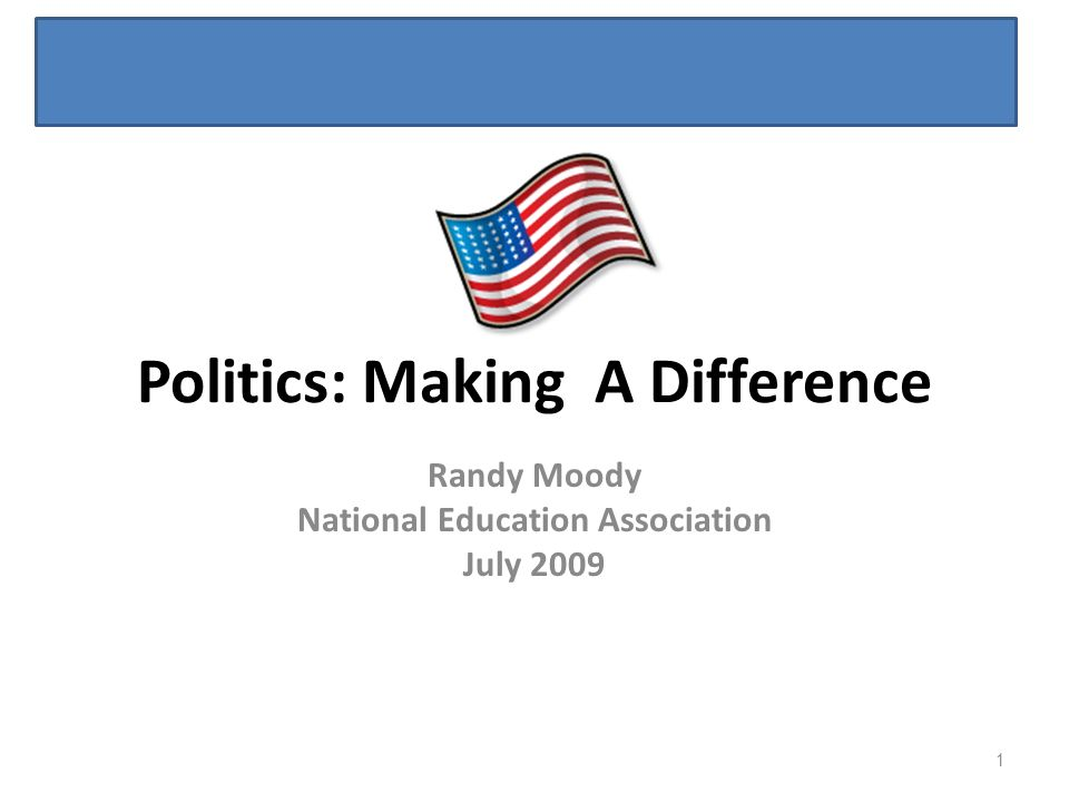 Politics: Making A Difference Randy Moody National Education Association July 2009 1