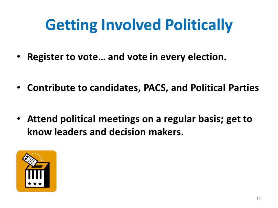 Getting Involved Politically Register to vote… and vote in every election. Contribute to candidates, PACS, and Political Parties Attend political meet