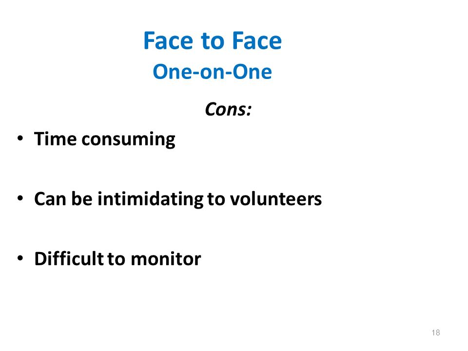 Face to Face One-on-One Cons: Time consuming Can be intimidating to volunteers Difficult to monitor 18