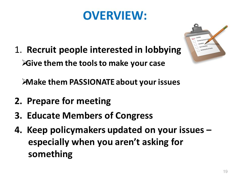 OVERVIEW: 1. Recruit people interested in lobbying Give them the tools to make your case Make them PASSIONATE about your issues 2. Prepare for meeting