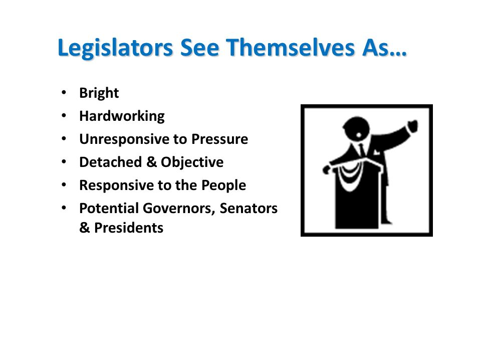 Legislators See Themselves As… Bright Hardworking Unresponsive to Pressure Detached & Objective Responsive to the People Potential Governors, Senators & Presidents