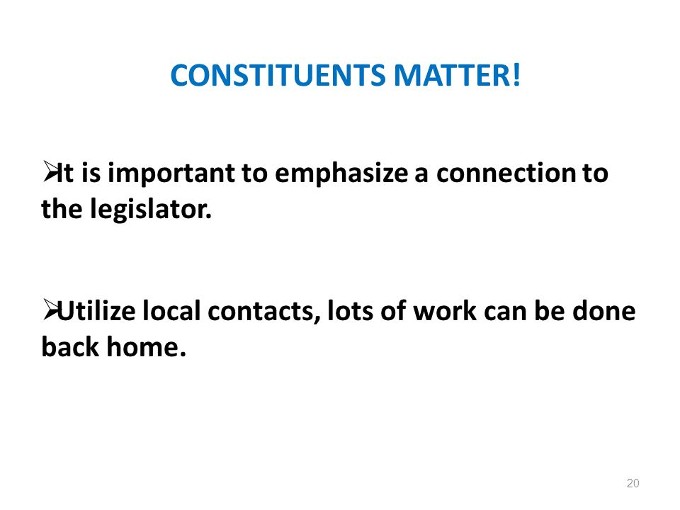 CONSTITUENTS MATTER! It is important to emphasize a connection to the legislator. Utilize local contacts, lots of work can be done back home. 20