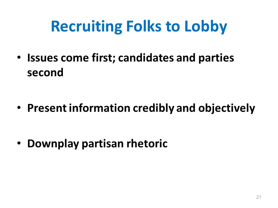 Recruiting Folks to Lobby Issues come first; candidates and parties second Present information credibly and objectively Downplay partisan rhetoric 21