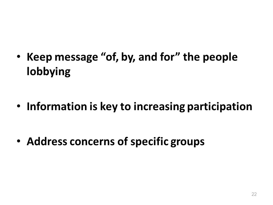 Keep message of, by, and for the people lobbying Information is key to increasing participation Address concerns of specific groups 22