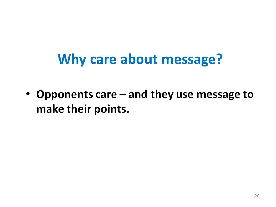 Why care about message? Opponents care – and they use message to make their points. 26
