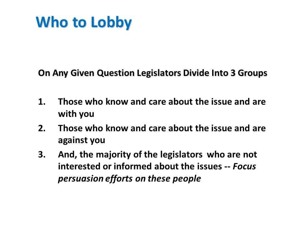 Who to Lobby On Any Given Question Legislators Divide Into 3 Groups 1.Those who know and care about the issue and are with you 2.Those who know and ca