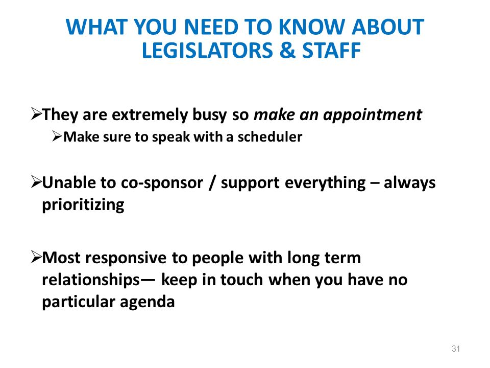 WHAT YOU NEED TO KNOW ABOUT LEGISLATORS & STAFF They are extremely busy so make an appointment Make sure to speak with a scheduler Unable to co-sponsor / support everything – always prioritizing Most responsive to people with long term relationships keep in touch when you have no particular agenda 31