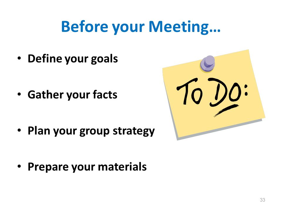 Before your Meeting… Define your goals Gather your facts Plan your group strategy Prepare your materials 33