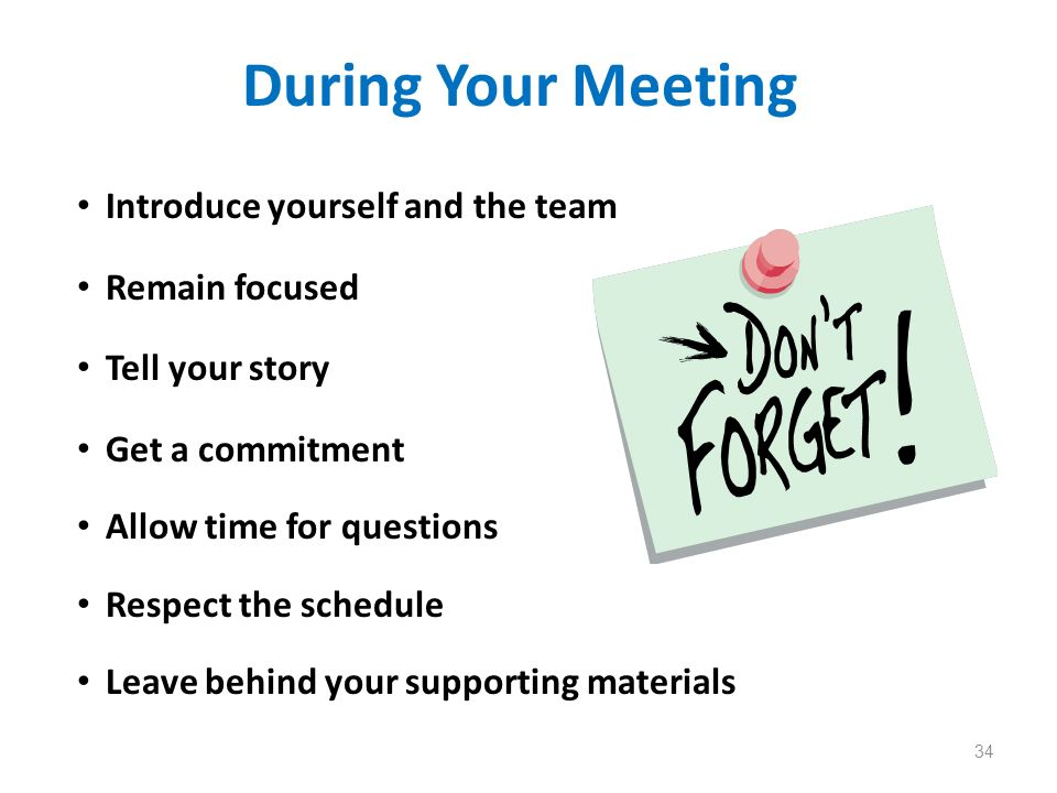 During Your Meeting Introduce yourself and the team Remain focused Tell your story Get a commitment Allow time for questions Respect the schedule Leav
