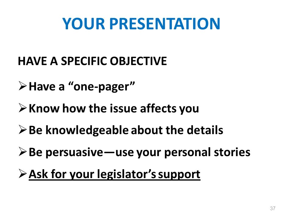 YOUR PRESENTATION HAVE A SPECIFIC OBJECTIVE Have a one-pager Know how the issue affects you Be knowledgeable about the details Be persuasiveuse your p