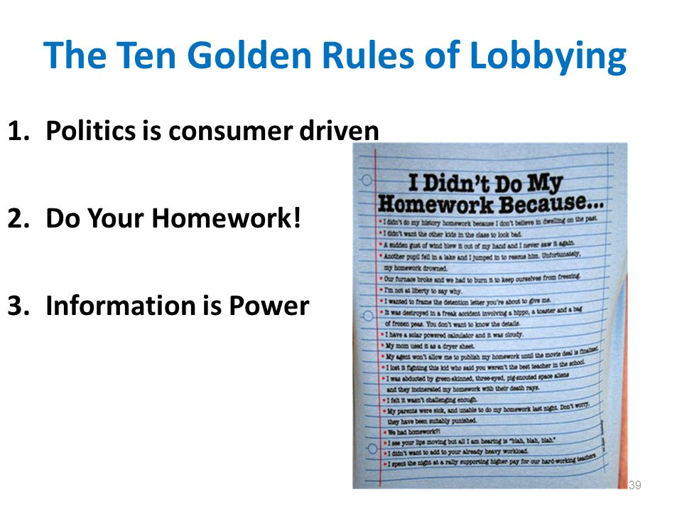 The Ten Golden Rules of Lobbying 1.Politics is consumer driven 2.Do Your Homework! 3.Information is Power 39