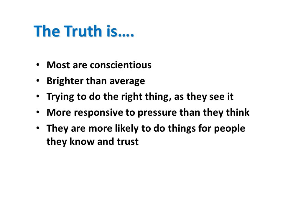 The Truth is…. Most are conscientious Brighter than average Trying to do the right thing, as they see it More responsive to pressure than they think T