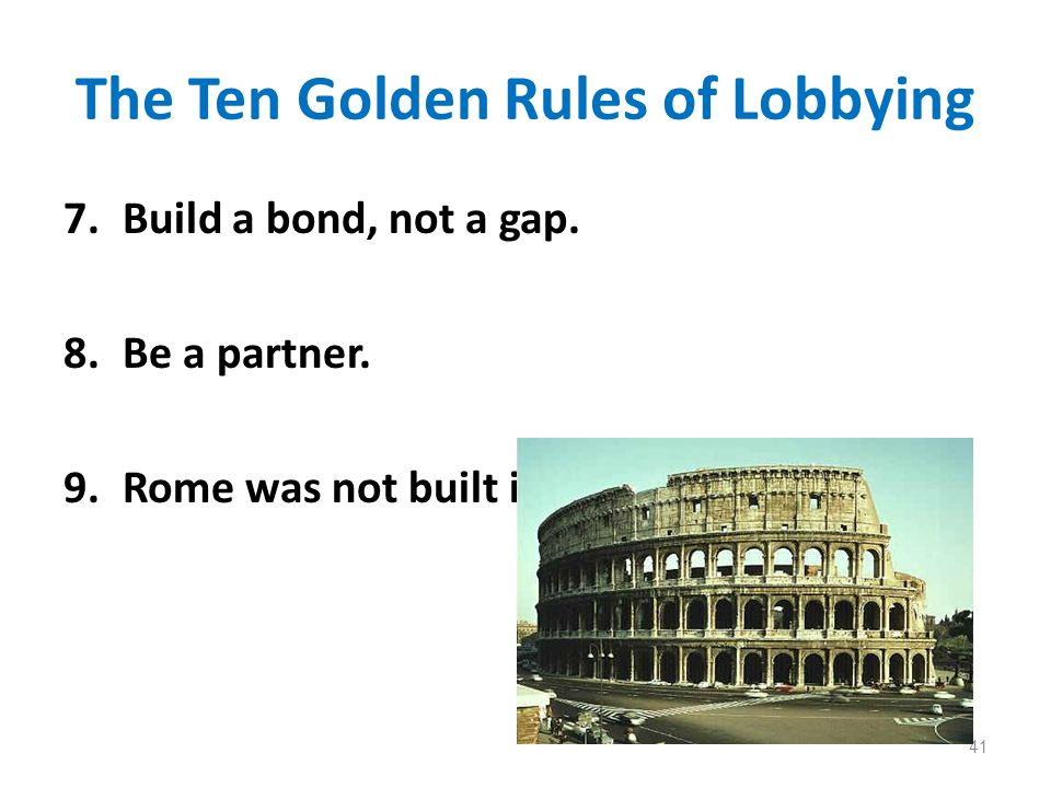 The Ten Golden Rules of Lobbying 7.Build a bond, not a gap. 8.Be a partner. 9.Rome was not built in a day! 41