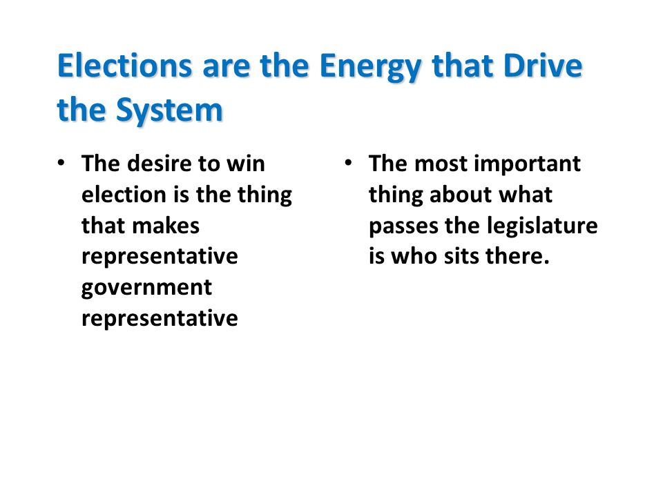 Elections are the Energy that Drive the System The desire to win election is the thing that makes representative government representative The most im
