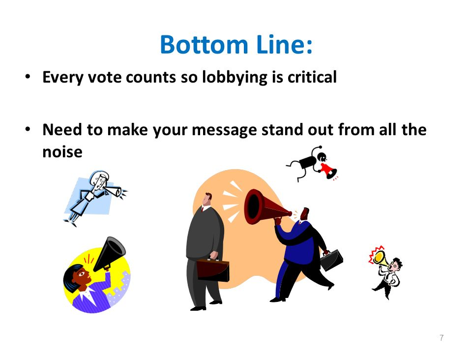 Bottom Line: Every vote counts so lobbying is critical Need to make your message stand out from all the noise 7
