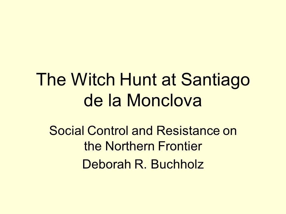 The Witch Hunt at Santiago de la Monclova Social Control and Resistance on the Northern Frontier Deborah R.