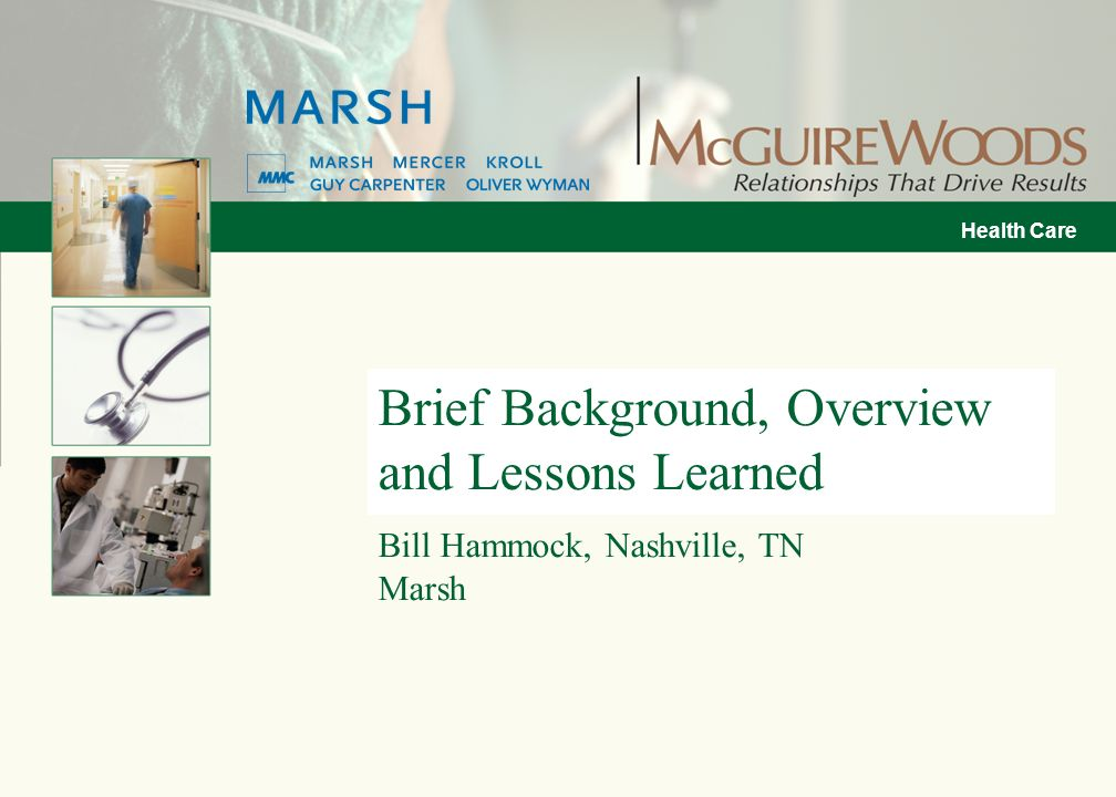 Health Care Brief Background, Overview and Lessons Learned Bill Hammock, Nashville, TN Marsh