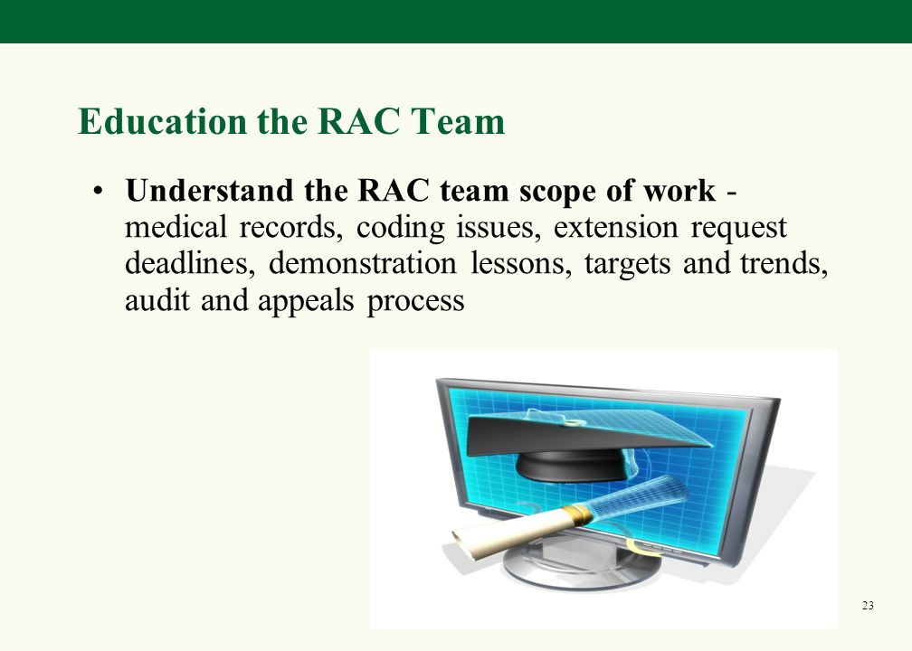 22 Preparing for the RAC Internally Review internal control systems Gatekeeping Audits (coding and financial) Perform data analysis High risk case types, PEPPER/CERT reports